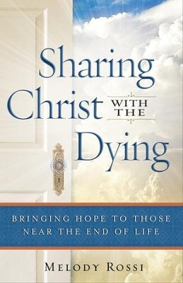 Sharing Christ With the Dying: Bringing Hope to Those Near the End of Life - eBook  -     By: Melody Rossi