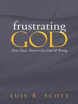 frustrating GOD: How Open Theism Gets God All Wrong - eBook  -     By: Luis Scott