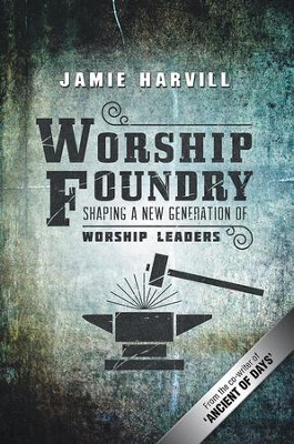 Worship Foundry: Shaping a New Generation of Worship Leaders - eBook  -     By: Jamie Harvill