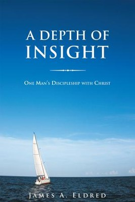 A Depth of Insight: One Mans Discipleship with Christ - eBook  -     By: James Eldred
