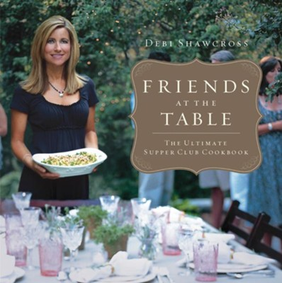 Friends at the Table: The Ultimate Supper Club Cookbook  -     By: Debi Shawcross
