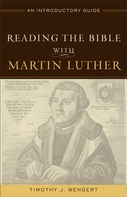 Reading the Bible with Martin Luther: An Introductory Guide - eBook  -     By: Timothy J. Wengert