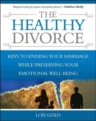 The Healthy Divorce: Keys to Ending Your Marriage While Preserving Your Emotional Well-Being  -     By: Lois Gold
