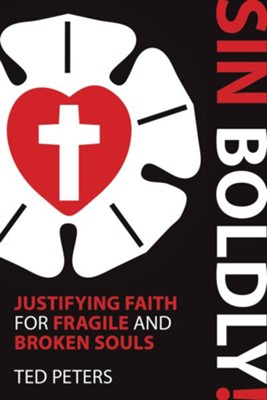 Sin Boldly!: Justifying Faith for Fragile and Broken Souls  -     By: Ted Peters
