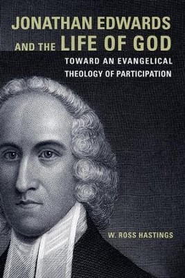 Jonathan Edwards and the Life of God: Toward an Evangelical Theology of Participation  -     By: W. Ross Hastings