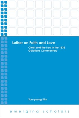 Luther on Faith and Love: Christ and the Law in the 1535 Galatians Commentary  -     By: Sun-young Kim