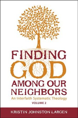 Finding God Among our Neighbors, Volume 2: An Interfaith Systematic Theology  -     By: Kristen Johnston Largen