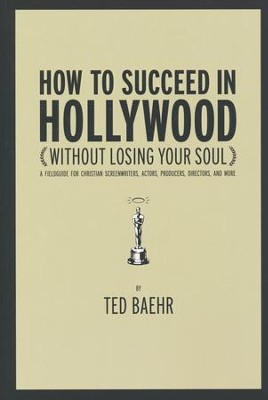 How to Succeed in Hollywood  -     By: Ted Baehr
