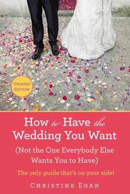 How to Have the Wedding You Want (Updated): (Not the One Everybody Else Wants You to Have) - eBook  -     By: Christine Egan