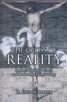 The Cross of Reality: Luther's Theologia Crucis and Bonhoeffer's Christology  -     By: H. Gaylon Barker
