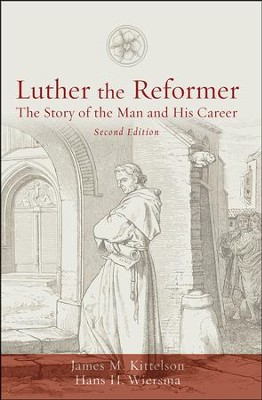 Luther the Reformer: The Story of the Man and His Career, Second Edition  -     By: James M. Kittelson