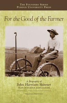 For the Good of the Farmer: A Biography of John Harrison Skinner, Dean of Purdue Agriculture - eBook  -     By: Frederick Whitford