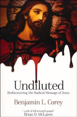 Undiluted: Rediscovering the Radical Message of Jesus  -     By: Benjamin L. Corey