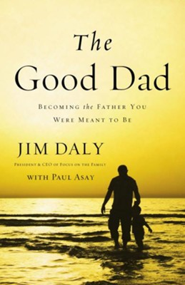 The Good Dad: Becoming the Father You Were Meant to Be - eBook  -     By: Jim Daly