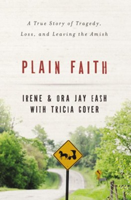 Plain Faith: A True Story of Tragedy, Loss and Leaving the Amish - eBook  -     By: Ora-Jay Eash, Irene Eash, Tricia Goyer