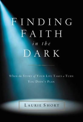 Finding Faith in the Dark: When the Story of Your Life Takes a Turn You Didn't Plan - eBook  -     By: Laurie Short