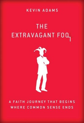 The Extravagant Fool: A Faith Journey That Begins Where Common Sense Ends - eBook  -     By: Kevin Adams