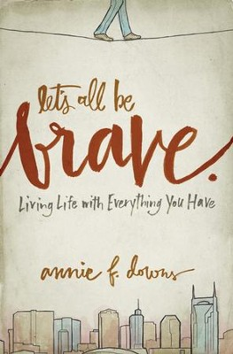 Let's All Be Brave: Living Life with Everything You Have - eBook  -     By: Annie F. Downs