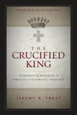 The Crucified King: Atonement and Kingdom in Biblical and Systematic Theology - eBook  -     By: Jeremy R. Treat