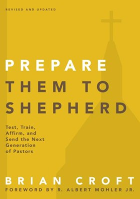 Prepare Them to Shepherd: Test, Train, Affirm, and Send the Next Generation of Pastors - eBook  -     By: Brian Croft