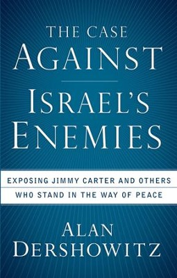 The Case Against Israel's Enemies: Exposing Jimmy Carter and Others Who Stand in the Way of Peace  -     By: Alan Dershowitz