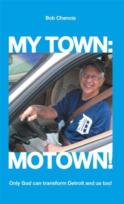 My Town: Motown!: Only God Can Transform Detroit and Us Too! - eBook  -     By: Bob Chancia