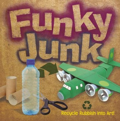Funky Junk: Recycle Rubbish into Art!  -     By: Gary Kings