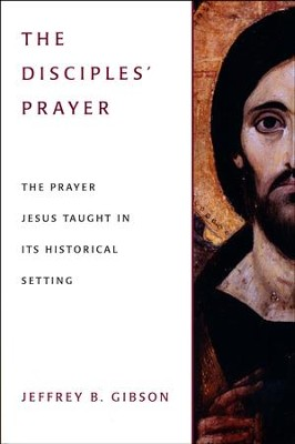 The Disciples' Prayer: The Prayer Jesus Taught in Its Historical Setting  -     By: Jeffrey B. Gibson