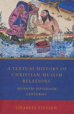 A Textual History of Christian-Muslim Relations: Seventh-Fifteenth Centuries  -     By: Charles Tieszen