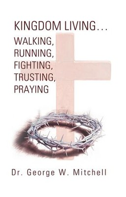 Kingdom Living Walking, Running, Fighting, Trusting, Praying - eBook  -     By: George Mitchell