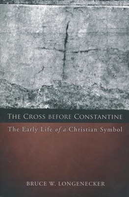 The Cross Before Constantine: The Early Life of a Christian Symbol  -     By: Bruce W. Longenecker