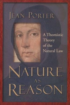 Nature as Reason: A Thomistic Theory of the Natural Law  -     By: Jean Porter