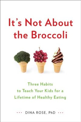 It's Not About the Broccoli: Three Habits to Teach Your Kids for a Lifetime of Healthy Eating - eBook  -     By: Dina Rose