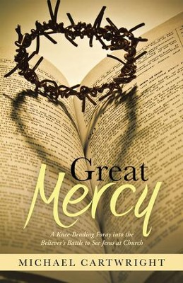 Great Mercy: A Knee-Bending Foray into the Believer's Battle to See Jesus at Church - eBook  -     By: Michael Cartwright