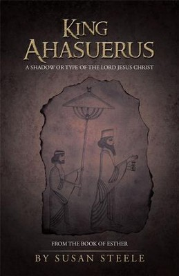 King Ahasuerus: A Shadow or Type of the Lord Jesus Christ: From the Book of Esther - eBook  -     By: Susan Steele