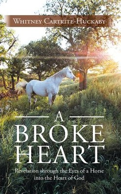 A Broke Heart: Revelation through the Eyes of a Horse into the Heart of God - eBook  -     By: Whitney Cartrite-Hucka