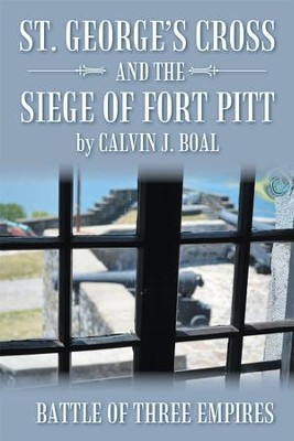 St. Georges Cross and the Siege of Fort Pitt: Battle of Three Empires - eBook  -     By: Calvin Boal
