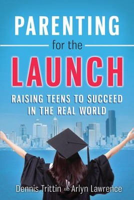 Parenting for the Launch: Raising Teens to Succeed in the Real World - eBook  -     By: Dennis Trittin, Arlyn Lawrence