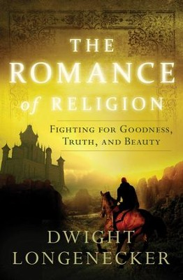 The Romance of Religion: Fighting for Goodness, Truth, and Beauty - eBook  -     By: Dwight Longenecker