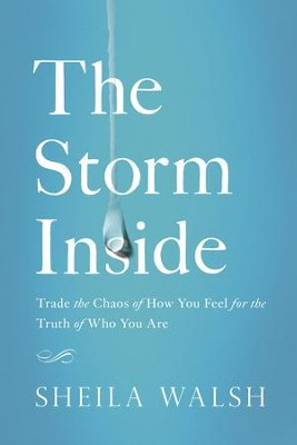 The Storm Inside: Trade the Chaos of How You Feel for the Truth of Who You Are - eBook  -     By: Sheila Walsh