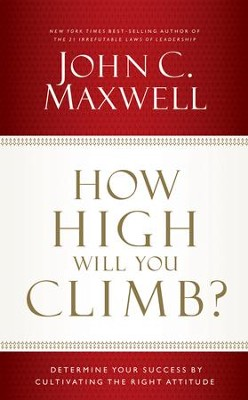 How High Will You Climb?: Determine Your Success by Cultivating the Right Attitude - eBook  -     By: John Maxwell