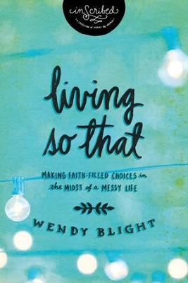 Living So That: Making Faith-Filled Choices in the Midst of a Messy Life - eBook  -     By: Wendy Blight