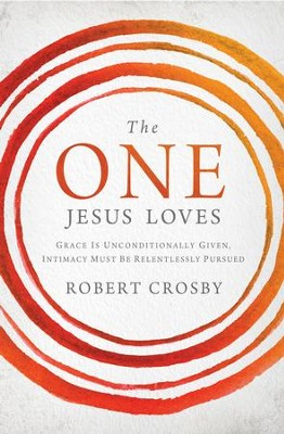 The One Jesus Loves: Grace Is Unconditionally Given, Intimacy Must Be Relentlessly Pursued - eBook  -     By: Robert Crosby