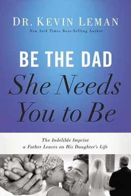 Be the Dad She Needs You to Be: The Indelible Imprint a Father Leaves on His Daughter's Life - eBook  -     By: Dr. Kevin Leman