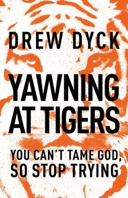 Yawning at Tigers: You Can't Tame God, So Stop Trying - eBook  -     By: Drew Dyck