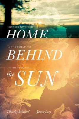 Home Behind the Sun: Connect with God in the Brilliance of the Everyday - eBook  -     By: Timothy D. Willard