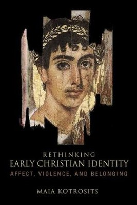 Rethinking Early Christian Identity: Affect, Violence, and Belonging  -     By: Maia Kotrosits