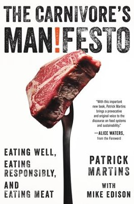 The Carnivore's Manifesto: Eating Well, Eating Responsibly, and Eating Meat - eBook  -     By: Patrick Martins, Alice Waters, Mike Edison