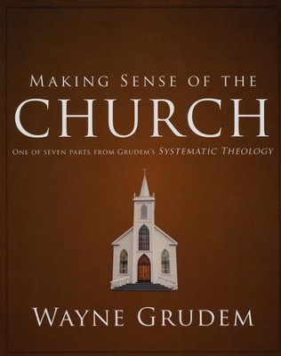 Making Sense of the Church: One of Seven Parts from Grudem's Systematic Theology  -     By: Wayne Grudem