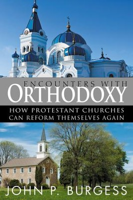 Encounters with Orthodoxy: How Protestant Churches Can Reform Themselves Again - eBook  -     By: John P. Burgess